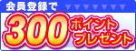会員登録で300ポイントプレゼント